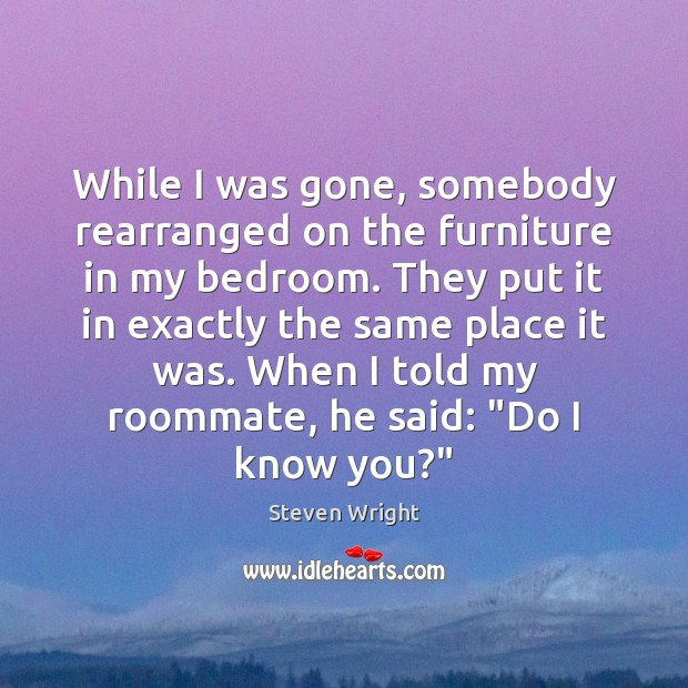 While I was gone, somebody rearranged on the furniture in my bedroom. Steven Wright Picture Quote