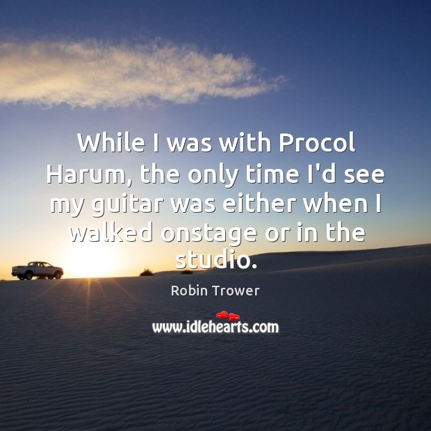While I was with Procol Harum, the only time I'd see my Robin Trower Picture Quote