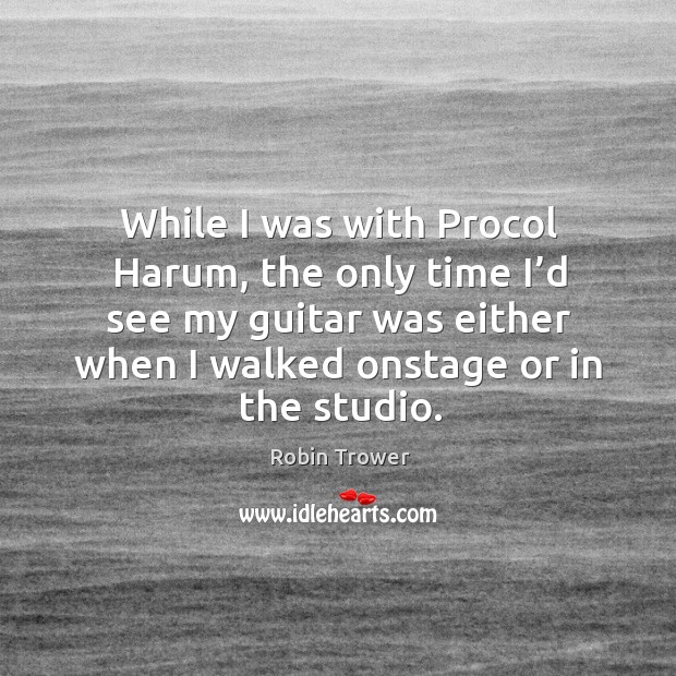 While I was with procol harum, the only time I'd see my guitar was either when I walked onstage or in the studio. Robin Trower Picture Quote