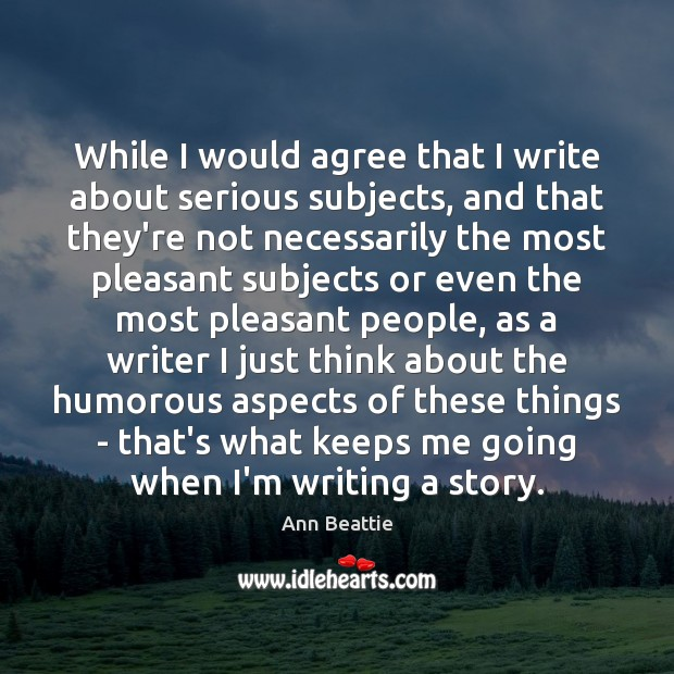 While I would agree that I write about serious subjects, and that Ann Beattie Picture Quote