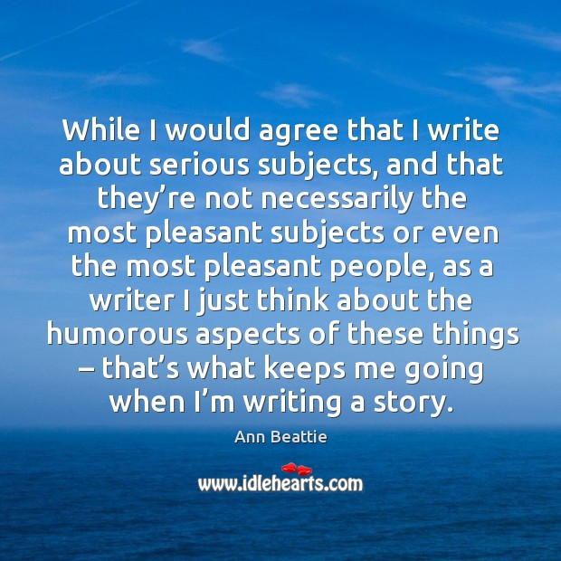 While I would agree that I write about serious subjects, and that they're not necessarily the Image