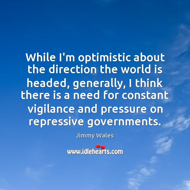 While I'm optimistic about the direction the world is headed, generally, I Jimmy Wales Picture Quote