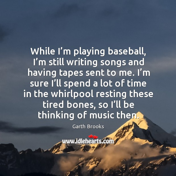While I'm playing baseball, I'm still writing songs and having tapes sent to me. Image