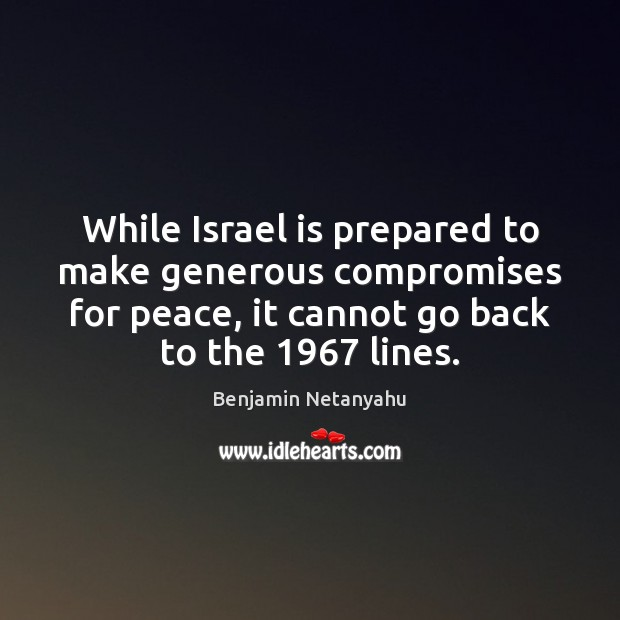 While Israel is prepared to make generous compromises for peace, it cannot Benjamin Netanyahu Picture Quote