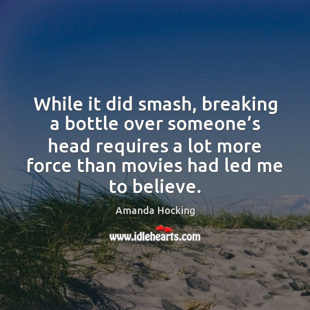 While it did smash, breaking a bottle over someone's head requires Amanda Hocking Picture Quote