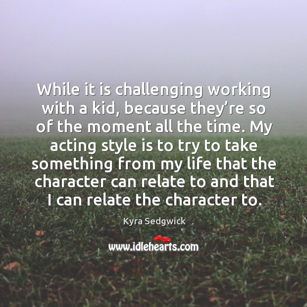 While it is challenging working with a kid, because they're so of the moment all the time. Image