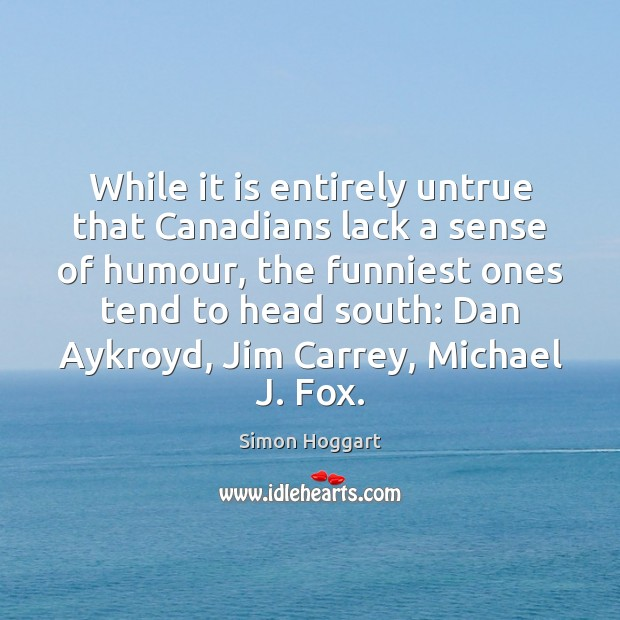 While it is entirely untrue that Canadians lack a sense of humour, Simon Hoggart Picture Quote