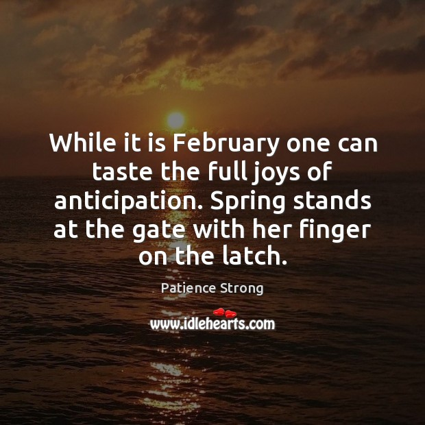 While it is February one can taste the full joys of anticipation. Patience Strong Picture Quote