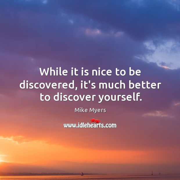 While it is nice to be discovered, it's much better to discover yourself. Mike Myers Picture Quote