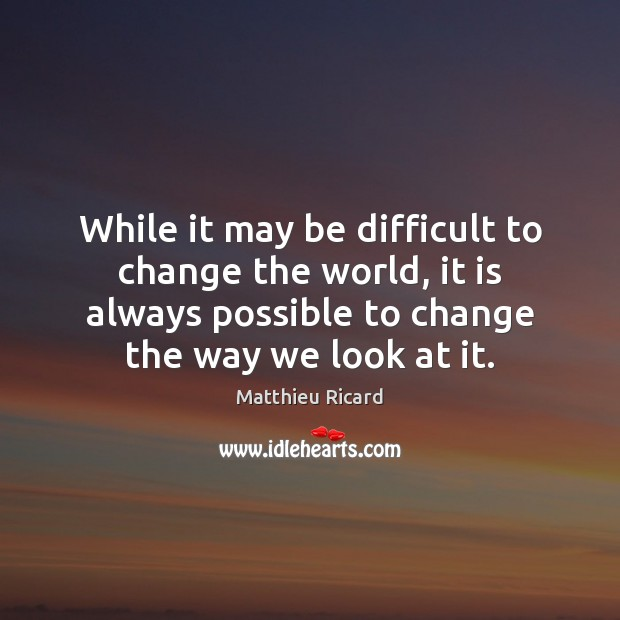 While it may be difficult to change the world, it is always Matthieu Ricard Picture Quote