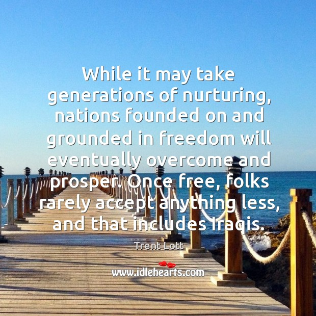 Image, While it may take generations of nurturing, nations founded on and grounded in freedom will