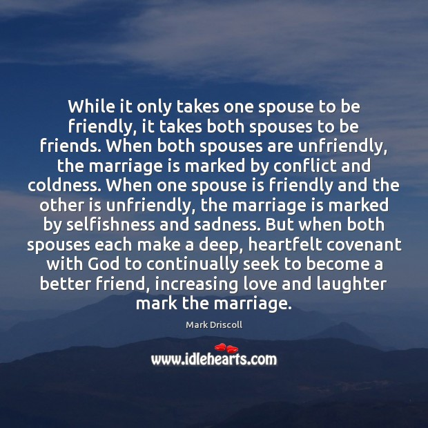 While it only takes one spouse to be friendly, it takes both Mark Driscoll Picture Quote