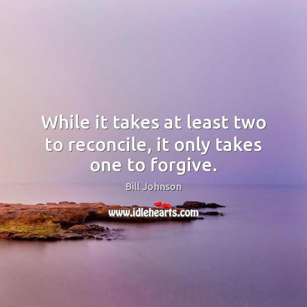 While it takes at least two to reconcile, it only takes one to forgive. Bill Johnson Picture Quote