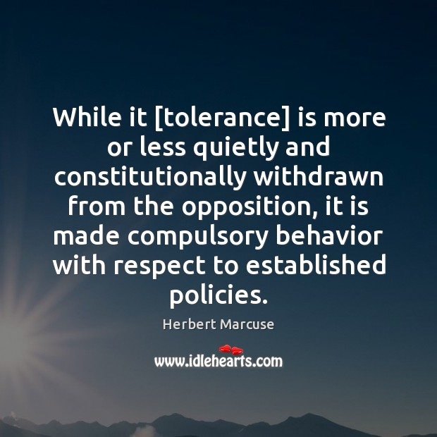 While it [tolerance] is more or less quietly and constitutionally withdrawn from Herbert Marcuse Picture Quote