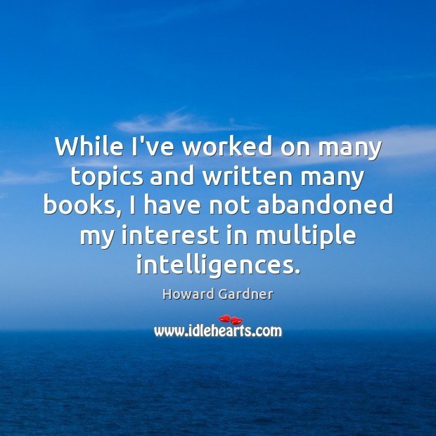 While I've worked on many topics and written many books, I have Howard Gardner Picture Quote