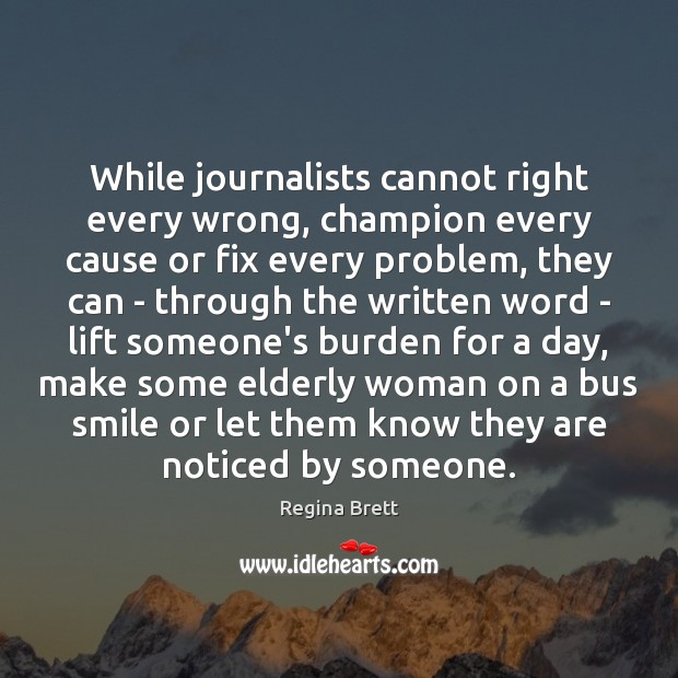 Image, While journalists cannot right every wrong, champion every cause or fix every
