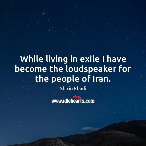 Image, While living in exile I have become the loudspeaker for the people of Iran.