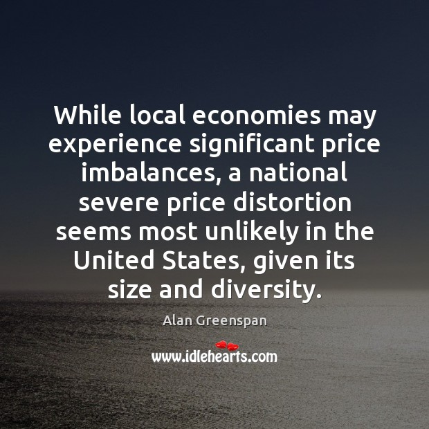 While local economies may experience significant price imbalances, a national severe price Alan Greenspan Picture Quote