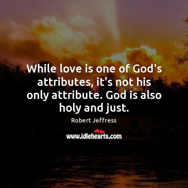 While love is one of God's attributes, it's not his only attribute. Image