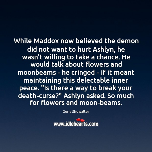 Gena Showalter Picture Quote image saying: While Maddox now believed the demon did not want to hurt Ashlyn,