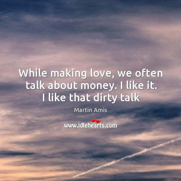 Image, While making love, we often talk about money. I like it. I like that dirty talk.