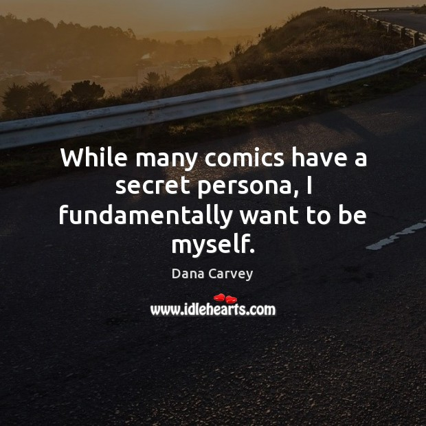 While many comics have a secret persona, I fundamentally want to be myself. Secret Quotes Image