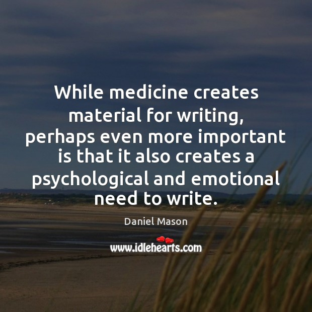 While medicine creates material for writing, perhaps even more important is that Image