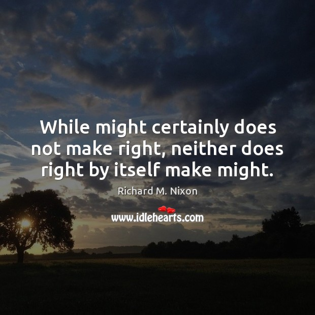 While might certainly does not make right, neither does right by itself make might. Richard M. Nixon Picture Quote