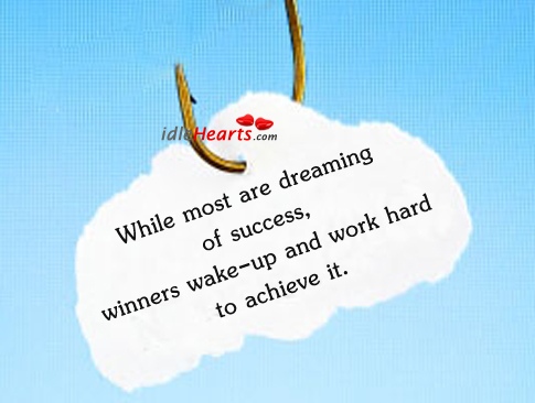 While Most Are Dreaming Of Success, Winners Wake-up….