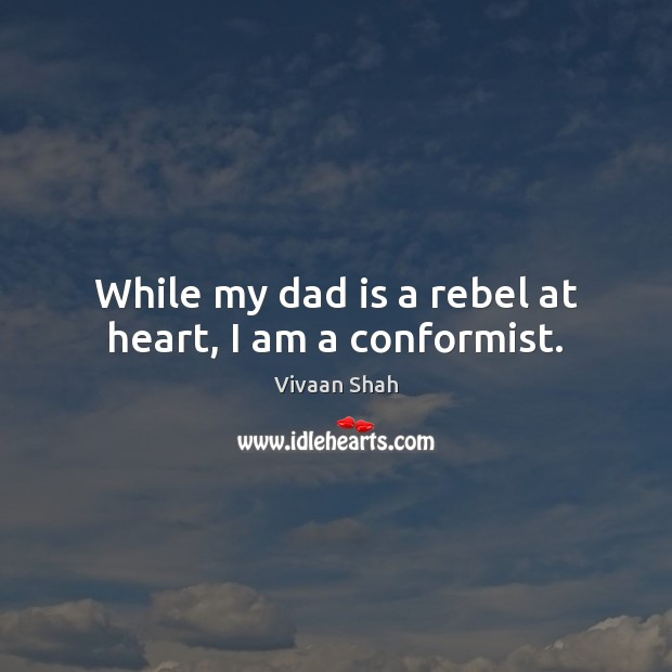 While my dad is a rebel at heart, I am a conformist. Dad Quotes Image