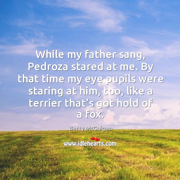 While my father sang, pedroza stared at me. By that time my eye pupils were staring at him Image