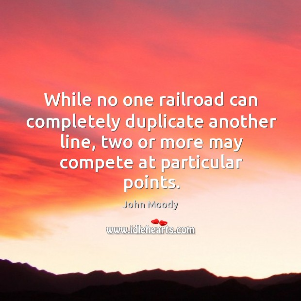While no one railroad can completely duplicate another line, two or more may compete at particular points. John Moody Picture Quote