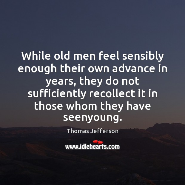 While old men feel sensibly enough their own advance in years, they Image