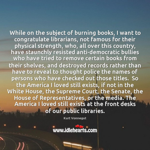 While on the subject of burning books, I want to congratulate librarians, Kurt Vonnegut Picture Quote