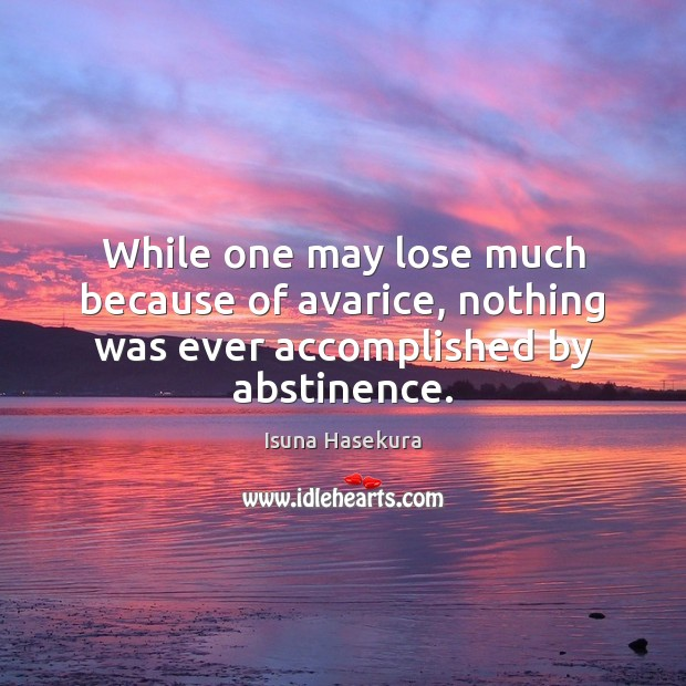 While one may lose much because of avarice, nothing was ever accomplished by abstinence. Image