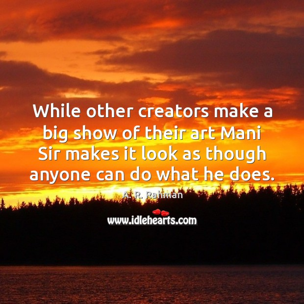 While other creators make a big show of their art Mani Sir A. R. Rahman Picture Quote