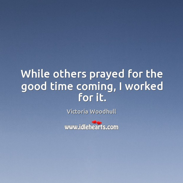 While others prayed for the good time coming, I worked for it. Victoria Woodhull Picture Quote