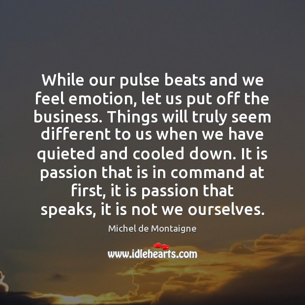 Image, While our pulse beats and we feel emotion, let us put off
