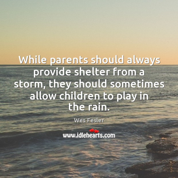 While parents should always provide shelter from a storm, they should sometimes Wes Fesler Picture Quote