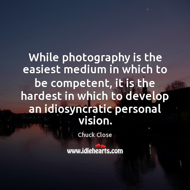 While photography is the easiest medium in which to be competent, it Chuck Close Picture Quote
