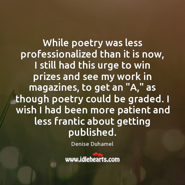 While poetry was less professionalized than it is now, I still had Denise Duhamel Picture Quote