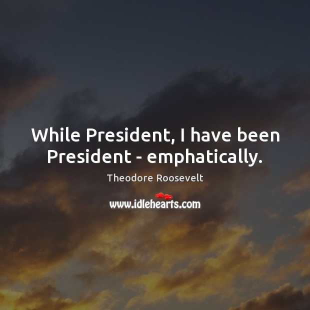 Image, While President, I have been President – emphatically.