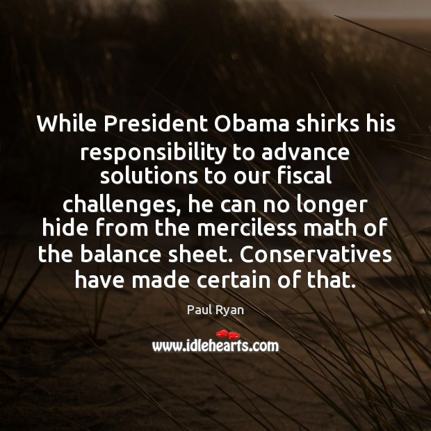 While President Obama shirks his responsibility to advance solutions to our fiscal Paul Ryan Picture Quote