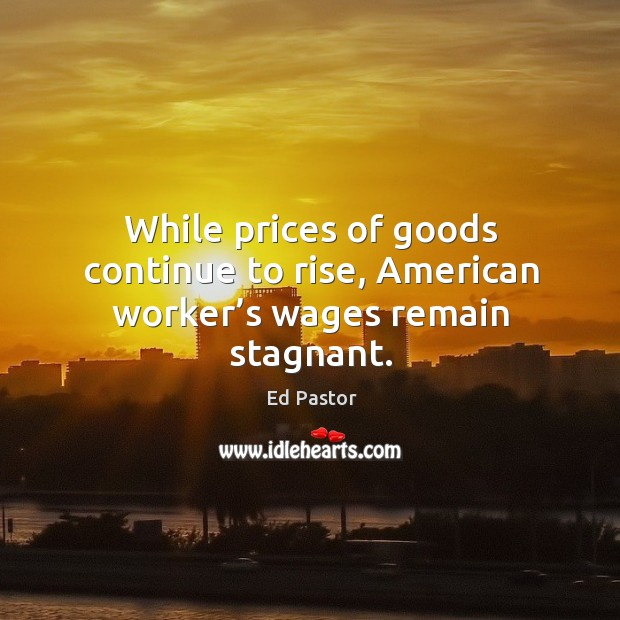 While prices of goods continue to rise, american worker's wages remain stagnant. Image