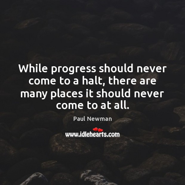 While progress should never come to a halt, there are many places Paul Newman Picture Quote
