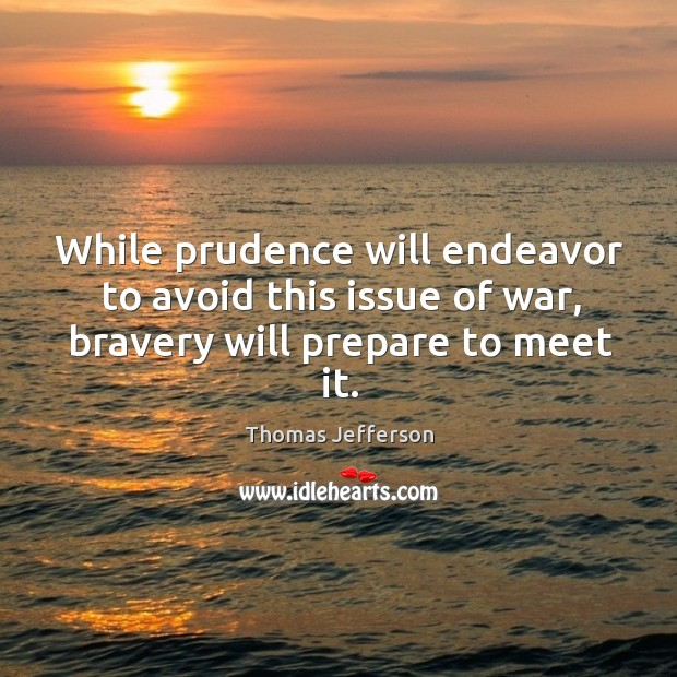 While prudence will endeavor to avoid this issue of war, bravery will prepare to meet it. Image