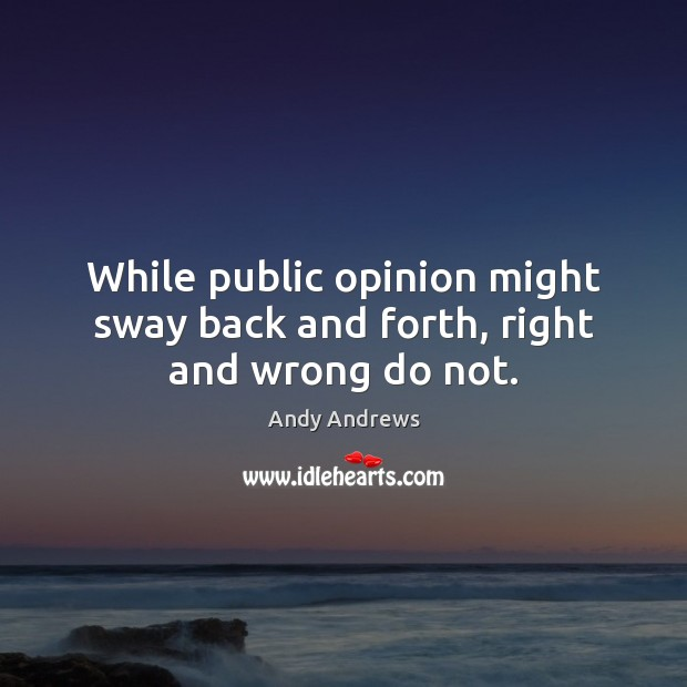 While public opinion might sway back and forth, right and wrong do not. Andy Andrews Picture Quote