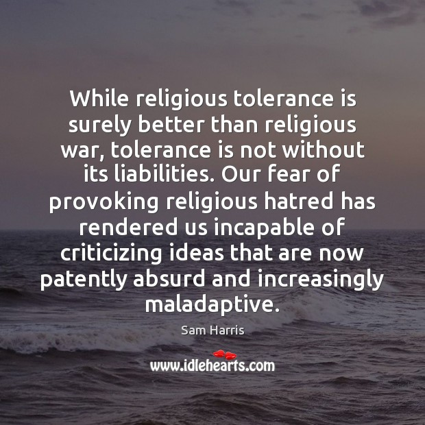 While religious tolerance is surely better than religious war, tolerance is not Tolerance Quotes Image