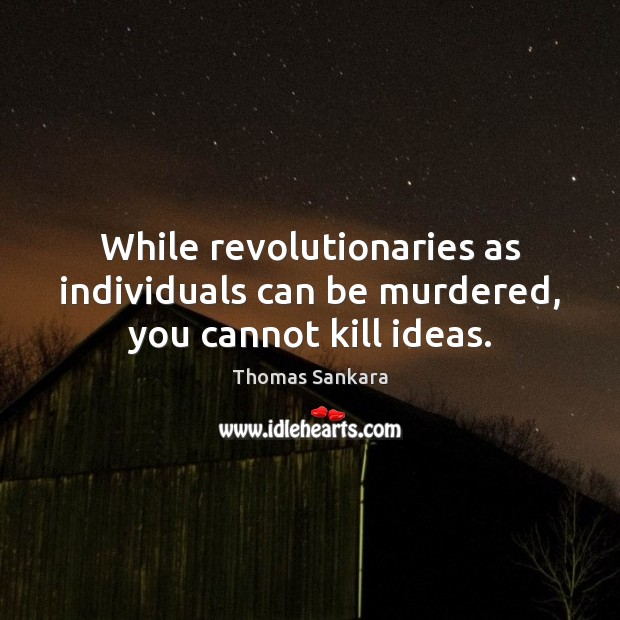 While revolutionaries as individuals can be murdered, you cannot kill ideas. Image