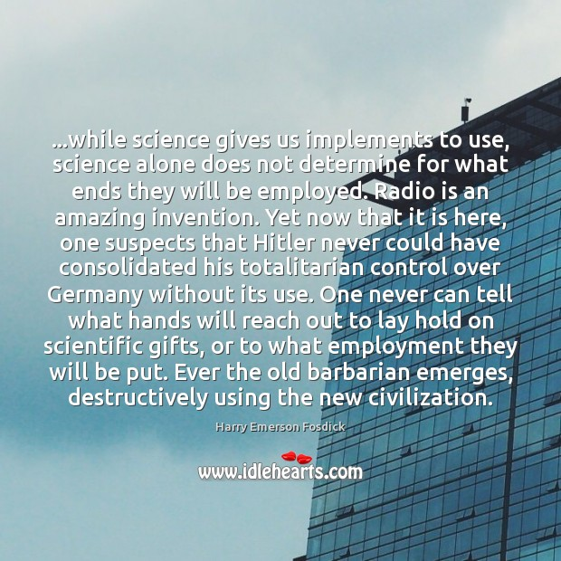 …while science gives us implements to use, science alone does not determine Harry Emerson Fosdick Picture Quote